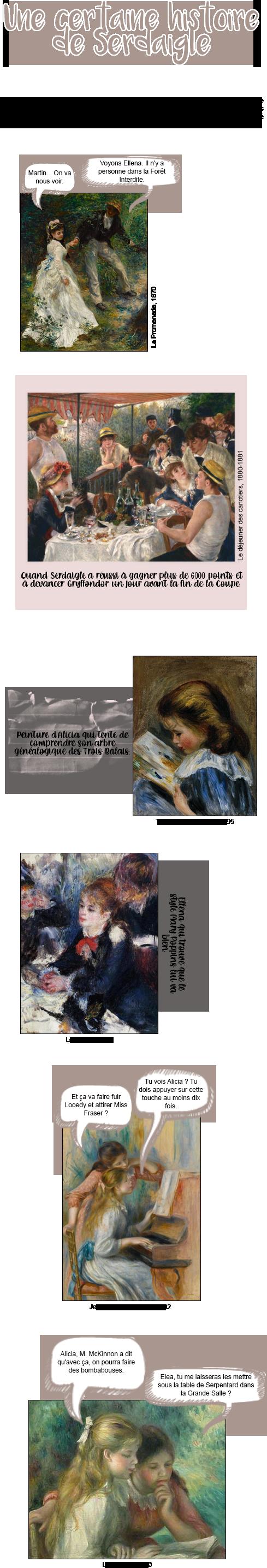Dans toute maison, il y a des histoires. UNE histoire. Cette fois-ci, au lieu de remonter à une époque qui date à plus de 1000 ans, j'ai décidé de vous donner un aperçu du quotidien dans la Salle commune et plus précisément dans l'Équipe de maison. Pour ce faire, j'ai demandé à Pierre-Auguste Renoir de me prêter quelques œuvres. J'espère que vous apprécierez !  La Promenade, 1870 Femme : Martin... On va nous voir. Homme : Voyons Ellena. Il n'y a personne dans la Forêt Interdite.  Le déjeuner des canotiers, 1880-1881 Quand Serdaigle a réussi à gagner plus de 6000 points et à devancer Gryffondor un jour avant la fin de la Coupe.  The Picture book, ca. 1895 Peinture d'Alicia qui tente de comprendre son arbre généalogique des Trois Balais.  Le Milliner, 1878 Ellena qui trouve que le style Mary Poppins lui va bien.  Jeunes filles au piano, 1892 Blonde : Tu vois Alicia ? Tu dois appuyer sur cette touche au moins dix fois. Brune : Et ça va faire fuir Looedy et attirer Miss Fraser ?  La Lecture, 1890 Blonde : Alicia, M. McKinnon a dit qu'avec ça, on pourra faire des bombabouses. Brune : Elea, tu me laisseras les mettre sous la table de Serpentard dans la Grande Salle ?